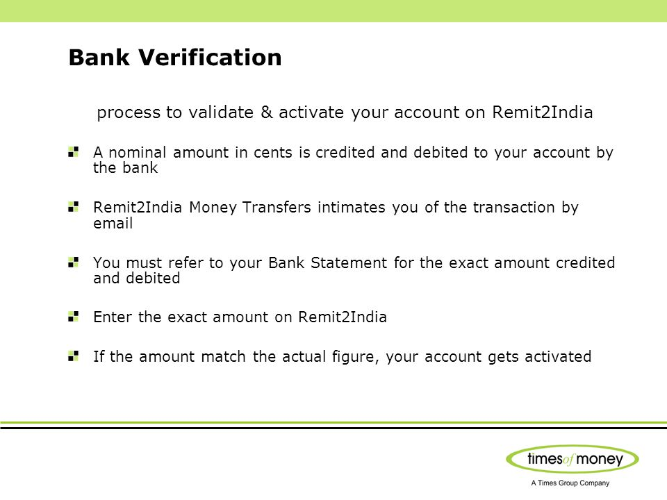 Bank Verification process to validate & activate your account on Remit2India A nominal amount in cents is credited and debited to your account by the