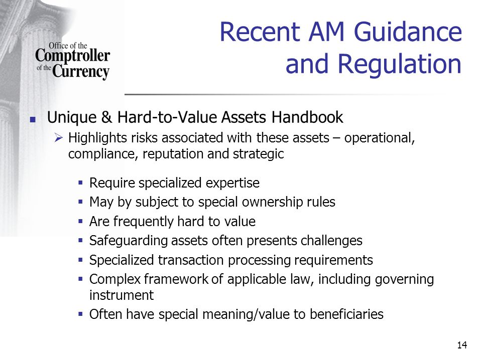 Unique & Hard-to-Value Assets Handbook Highlights risks associated with these assets – operational, compliance, reputation and strategic Require specialized expertise May by subject to special ownership rules Are frequently hard to value Safeguarding assets often presents challenges Specialized transaction processing requirements Complex framework of applicable law, including governing instrument Often have special meaning/value to beneficiaries 14 Recent AM Guidance and Regulation