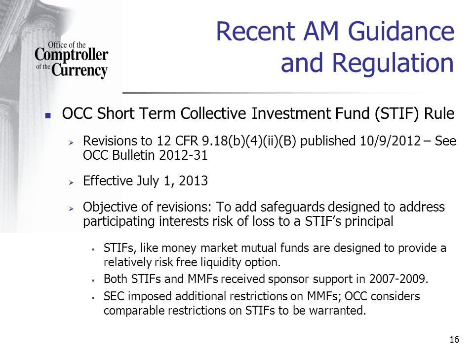 OCC Short Term Collective Investment Fund (STIF) Rule Revisions to 12 CFR 9.18(b)(4)(ii)(B) published 10/9/2012 – See OCC Bulletin 2012-31 Effective July 1, 2013 Objective of revisions: To add safeguards designed to address participating interests risk of loss to a STIFs principal STIFs, like money market mutual funds are designed to provide a relatively risk free liquidity option.