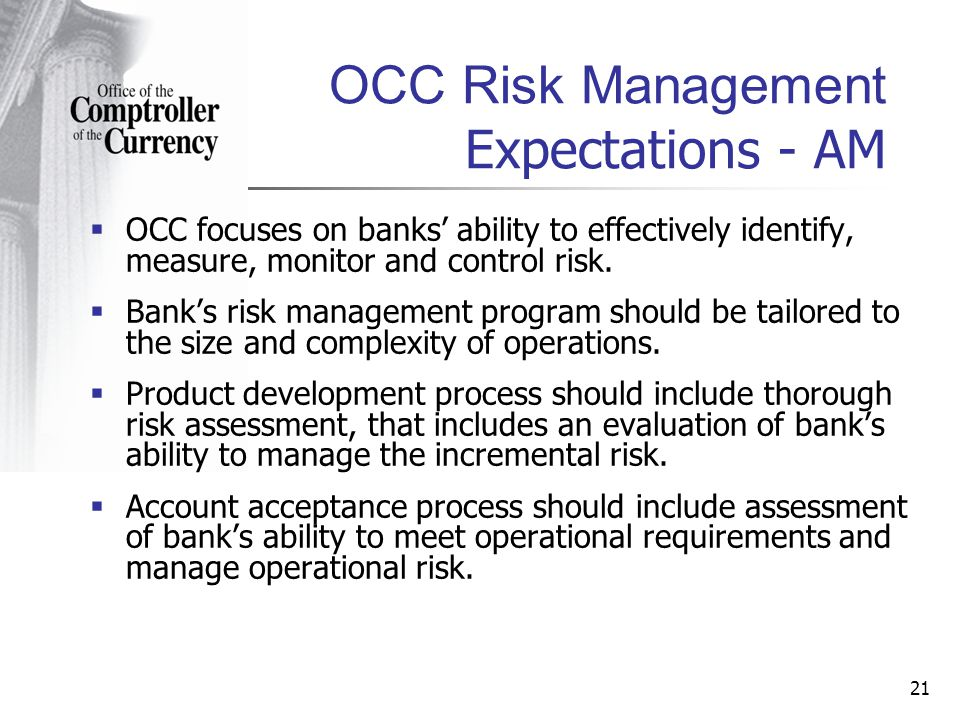 21 OCC Risk Management Expectations - AM OCC focuses on banks ability to effectively identify, measure, monitor and control risk.