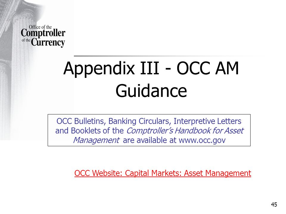 45 Appendix III - OCC AM Guidance OCC Bulletins, Banking Circulars, Interpretive Letters and Booklets of the Comptrollers Handbook for Asset Management are available at www.occ.gov OCC Website: Capital Markets: Asset Management