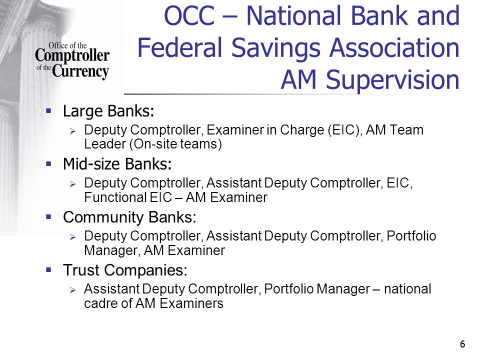 66 Large Banks: Deputy Comptroller, Examiner in Charge (EIC), AM Team Leader (On-site teams) Mid-size Banks: Deputy Comptroller, Assistant Deputy Comptroller, EIC, Functional EIC – AM Examiner Community Banks: Deputy Comptroller, Assistant Deputy Comptroller, Portfolio Manager, AM Examiner Trust Companies: Assistant Deputy Comptroller, Portfolio Manager – national cadre of AM Examiners OCC – National Bank and Federal Savings Association AM Supervision