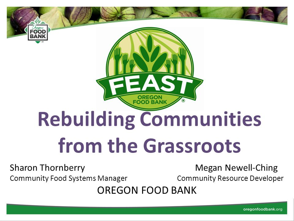 Rebuilding Communities from the Grassroots Sharon Thornberry Megan Newell-Ching Community Food Systems Manager Community Resource Developer OREGON FOOD BANK