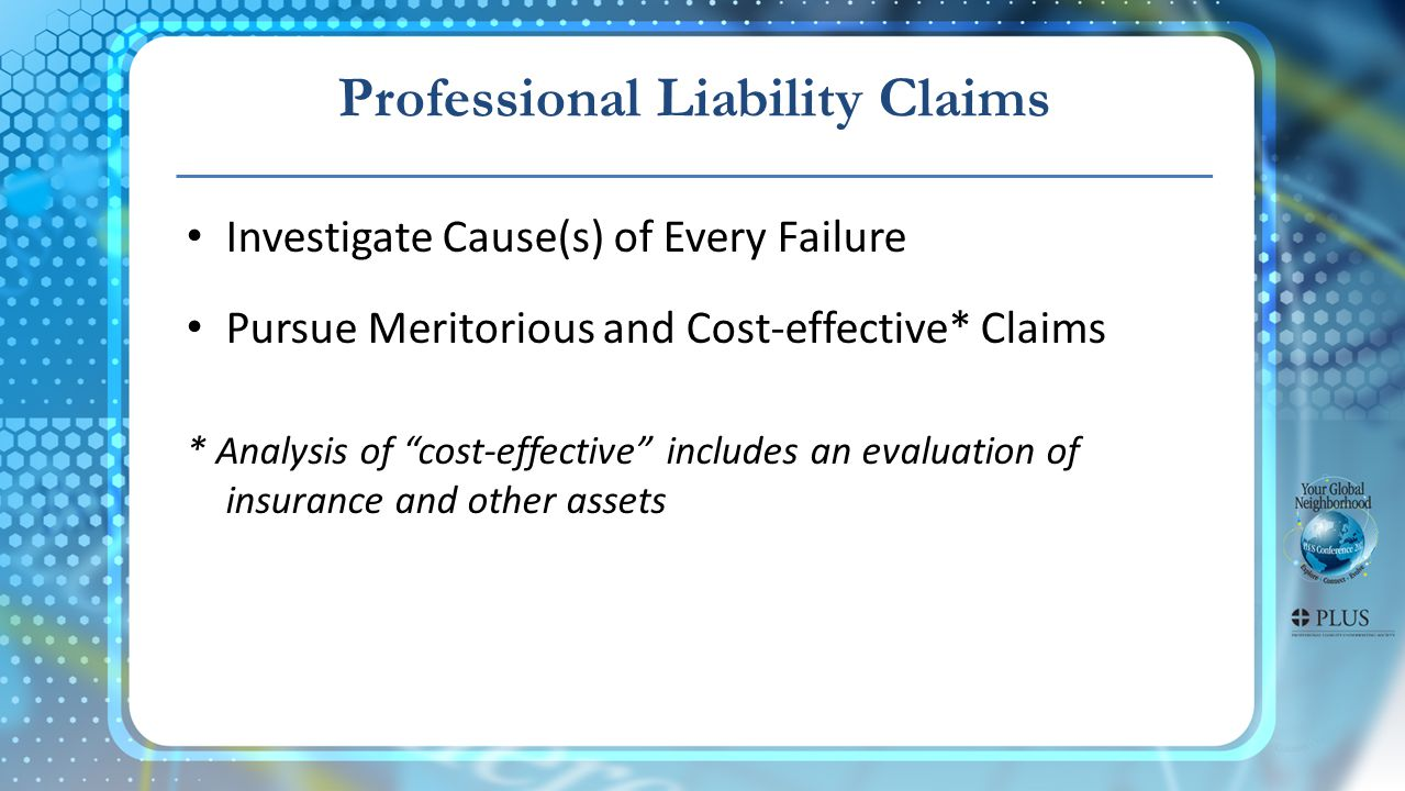 Professional Liability Claims Investigate Cause(s) of Every Failure Pursue Meritorious and Cost-effective* Claims * Analysis of cost-effective includes an evaluation of insurance and other assets