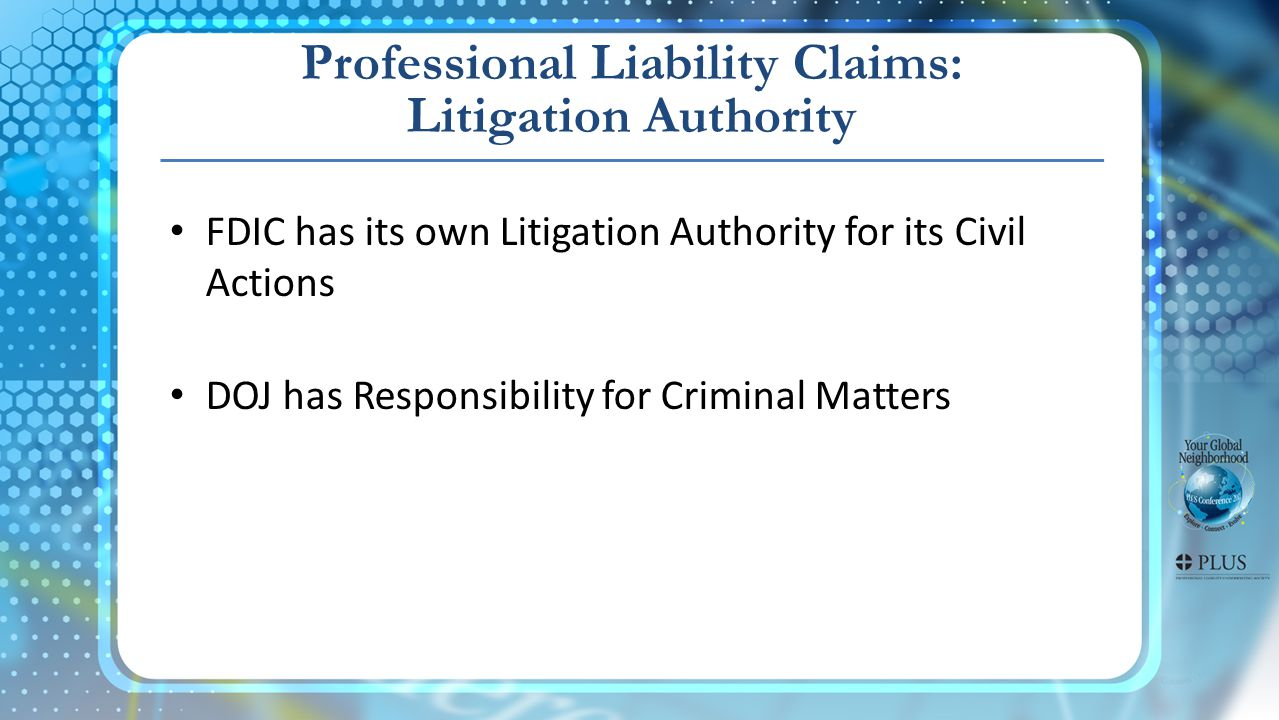 Professional Liability Claims: Litigation Authority FDIC has its own Litigation Authority for its Civil Actions DOJ has Responsibility for Criminal Matters