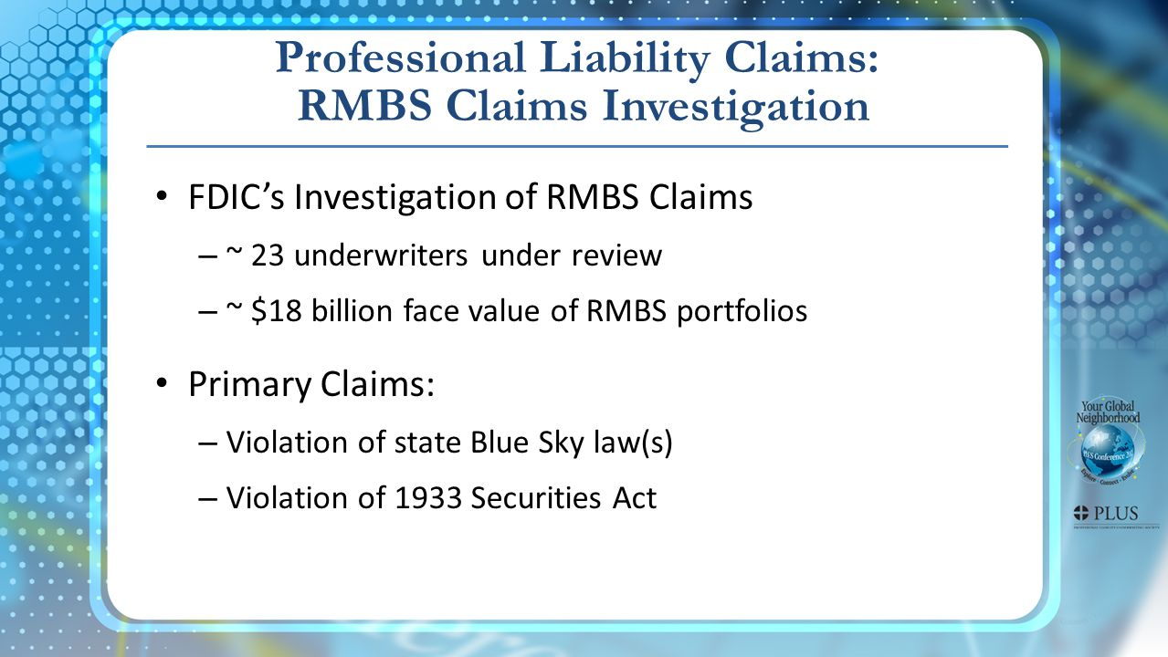 Professional Liability Claims: RMBS Claims Investigation FDICs Investigation of RMBS Claims – ~ 23 underwriters under review – ~ $18 billion face value of RMBS portfolios Primary Claims: – Violation of state Blue Sky law(s) – Violation of 1933 Securities Act