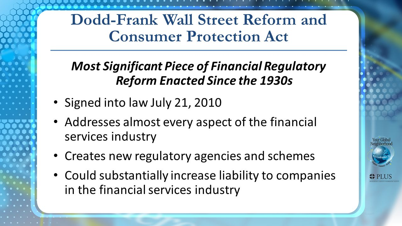 Most Significant Piece of Financial Regulatory Reform Enacted Since the 1930s Signed into law July 21, 2010 Addresses almost every aspect of the financial services industry Creates new regulatory agencies and schemes Could substantially increase liability to companies in the financial services industry