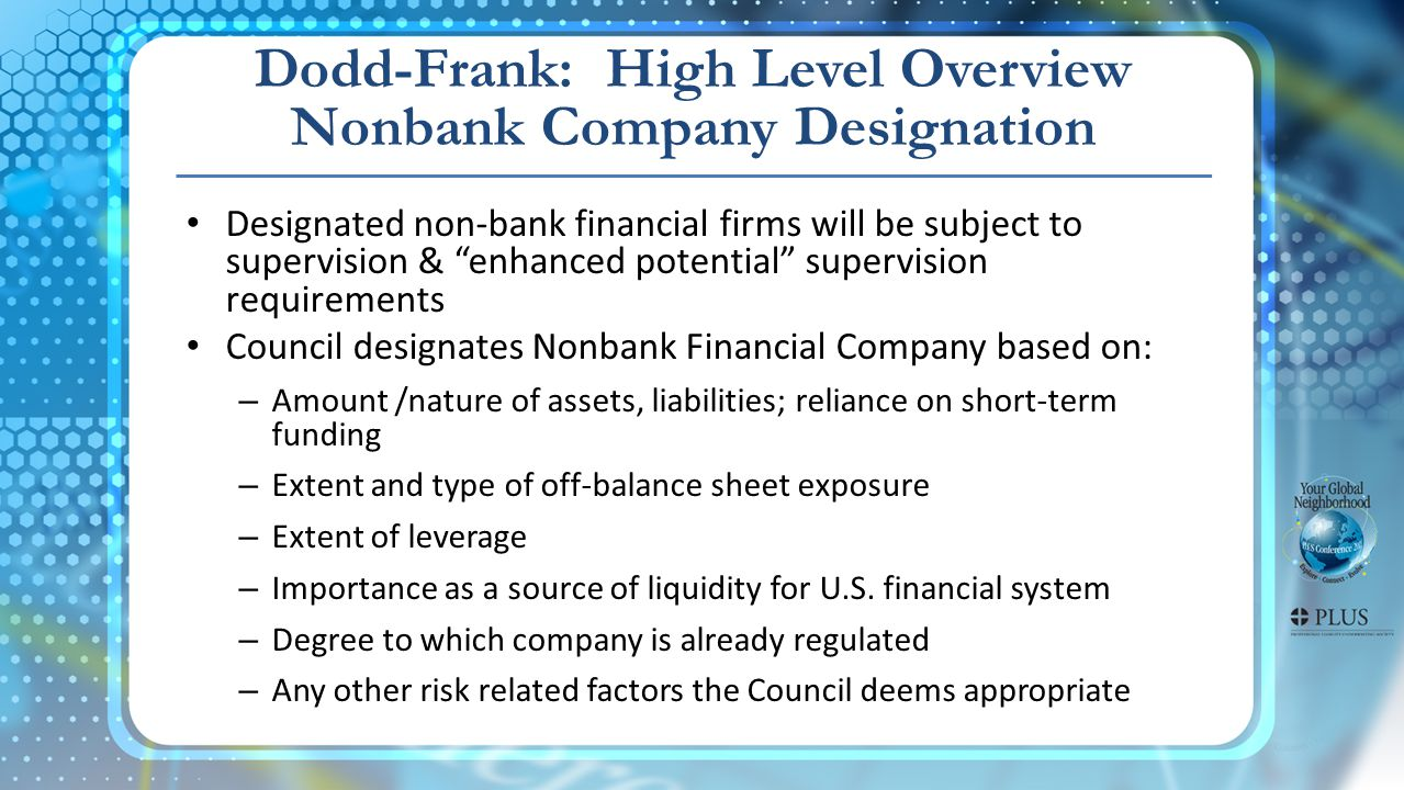 Dodd-Frank: High Level Overview Nonbank Company Designation Designated non-bank financial firms will be subject to supervision & enhanced potential supervision requirements Council designates Nonbank Financial Company based on: – Amount /nature of assets, liabilities; reliance on short-term funding – Extent and type of off-balance sheet exposure – Extent of leverage – Importance as a source of liquidity for U.S.