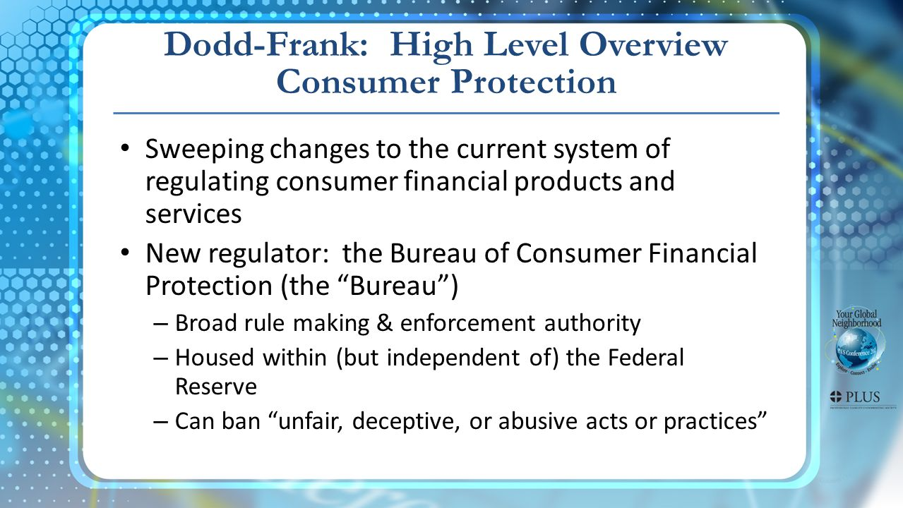 Dodd-Frank: High Level Overview Consumer Protection Sweeping changes to the current system of regulating consumer financial products and services New regulator: the Bureau of Consumer Financial Protection (the Bureau) – Broad rule making & enforcement authority – Housed within (but independent of) the Federal Reserve – Can ban unfair, deceptive, or abusive acts or practices