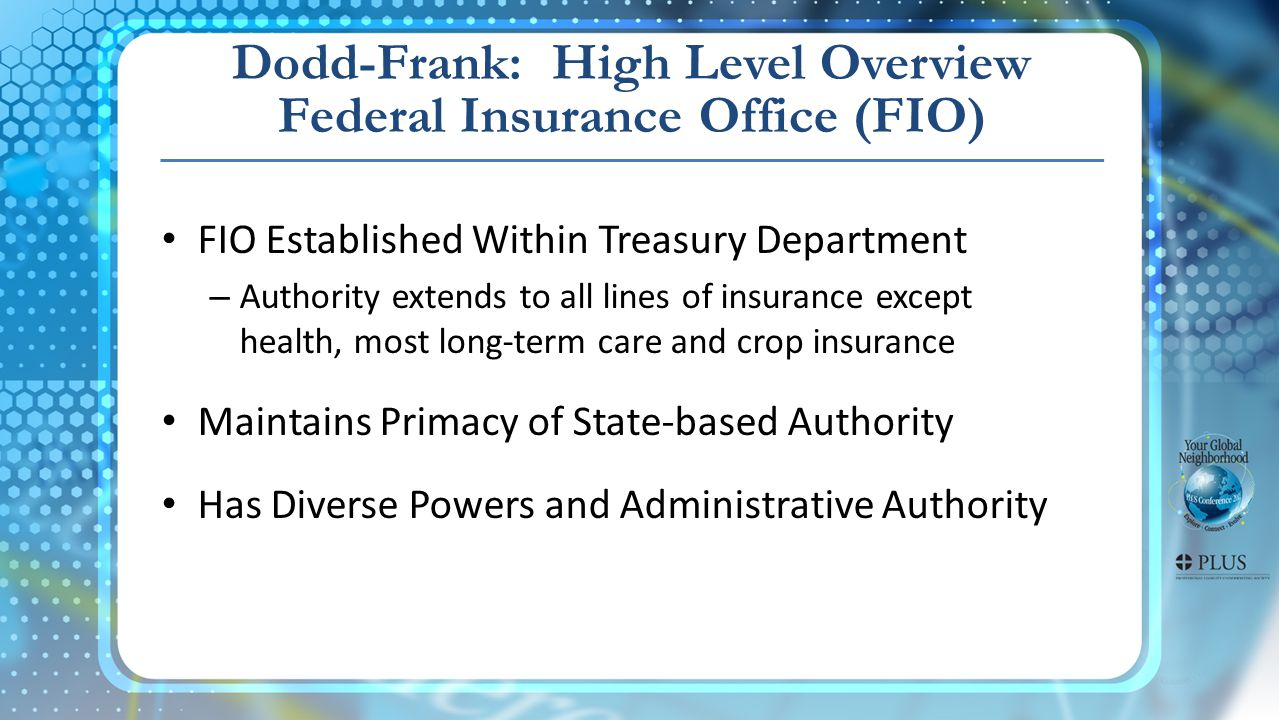 Dodd-Frank: High Level Overview Federal Insurance Office (FIO) FIO Established Within Treasury Department – Authority extends to all lines of insurance except health, most long-term care and crop insurance Maintains Primacy of State-based Authority Has Diverse Powers and Administrative Authority