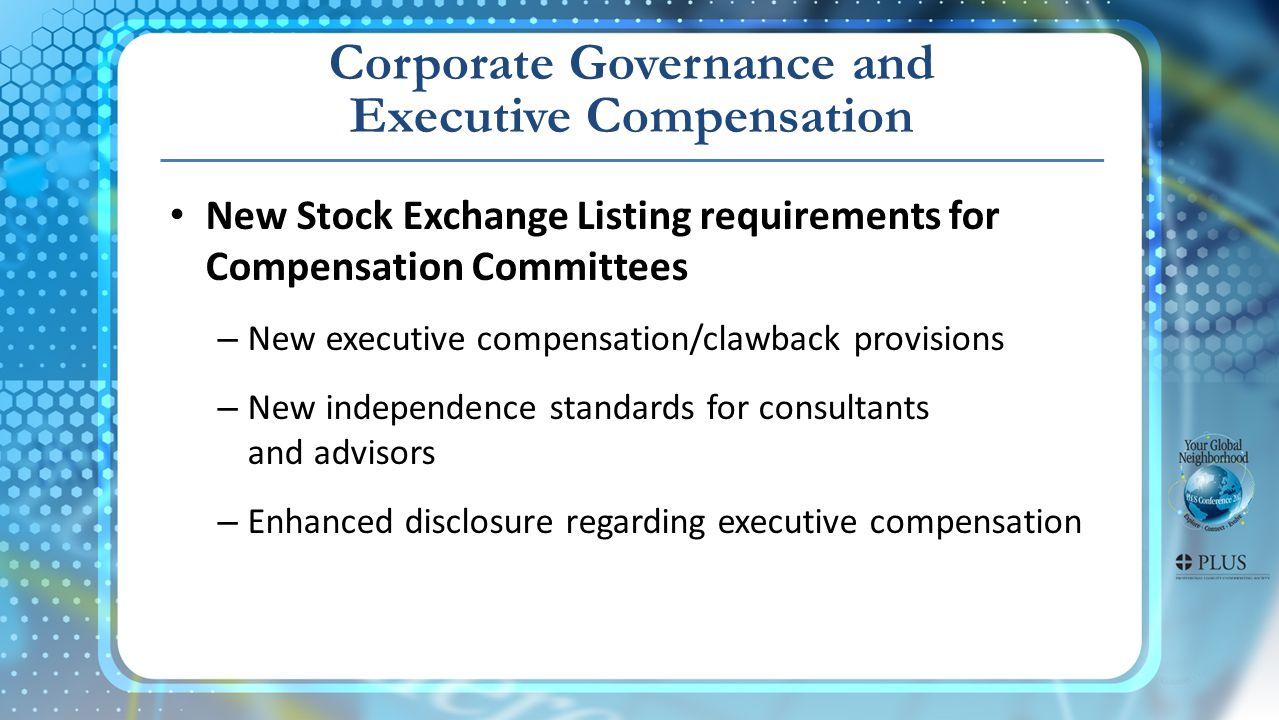 Corporate Governance and Executive Compensation New Stock Exchange Listing requirements for Compensation Committees – New executive compensation/clawback provisions – New independence standards for consultants and advisors – Enhanced disclosure regarding executive compensation