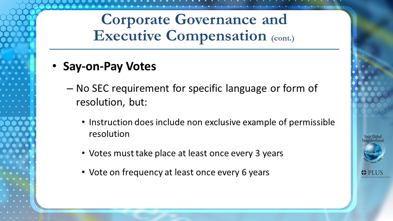Corporate Governance and Executive Compensation (cont.) Say-on-Pay Votes – No SEC requirement for specific language or form of resolution, but: Instruction does include non exclusive example of permissible resolution Votes must take place at least once every 3 years Vote on frequency at least once every 6 years