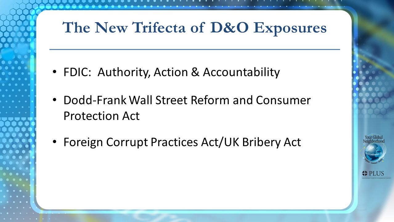 FDIC: Authority, Action & Accountability Dodd-Frank Wall Street Reform and Consumer Protection Act Foreign Corrupt Practices Act/UK Bribery Act The New Trifecta of D&O Exposures