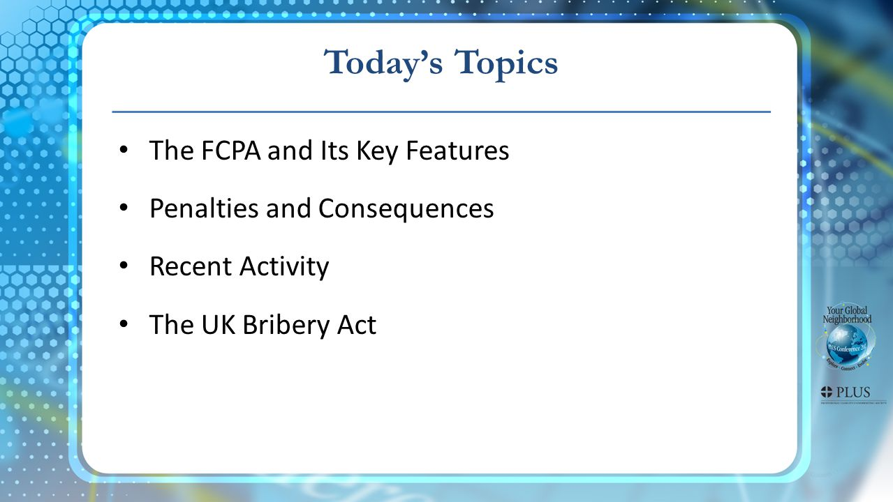 Todays Topics The FCPA and Its Key Features Penalties and Consequences Recent Activity The UK Bribery Act