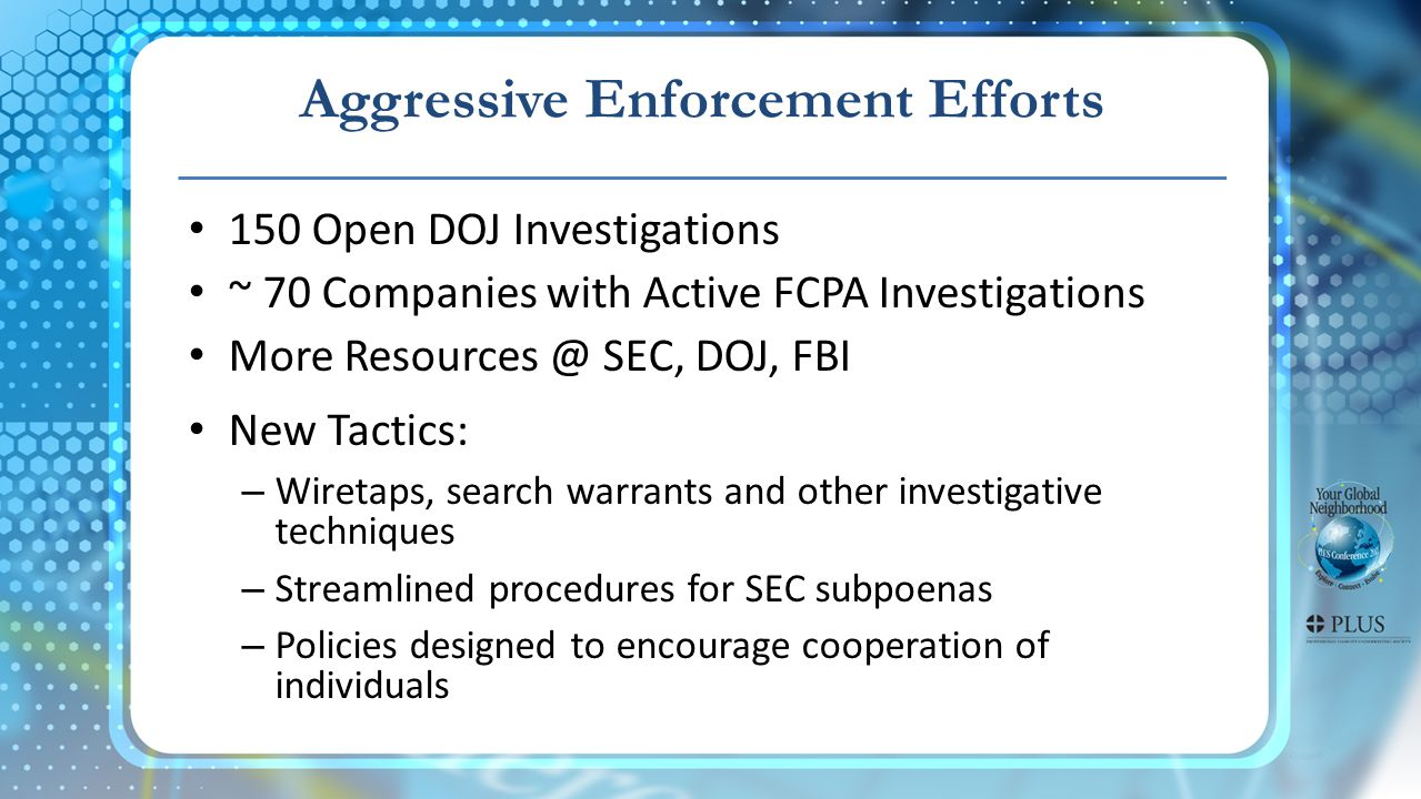 Aggressive Enforcement Efforts 150 Open DOJ Investigations ~ 70 Companies with Active FCPA Investigations More Resources @ SEC, DOJ, FBI New Tactics: – Wiretaps, search warrants and other investigative techniques – Streamlined procedures for SEC subpoenas – Policies designed to encourage cooperation of individuals