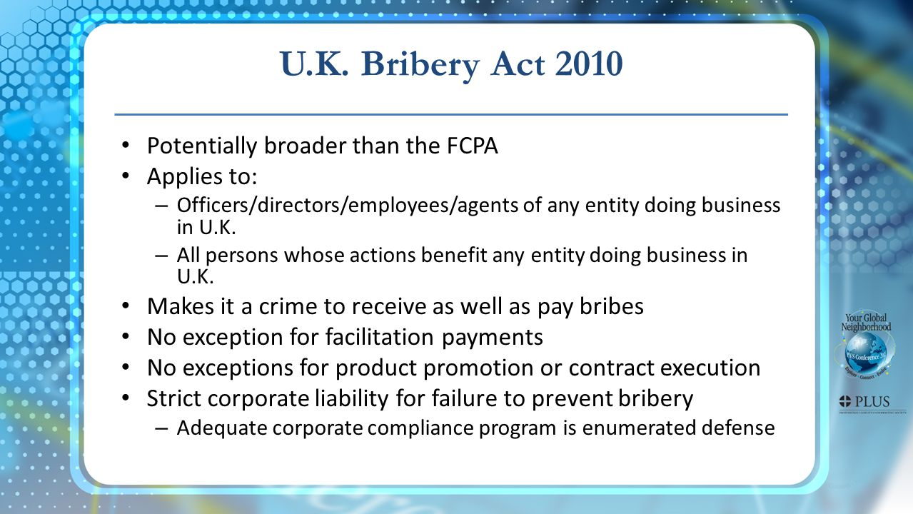 U.K. Bribery Act 2010 Potentially broader than the FCPA Applies to: – Officers/directors/employees/agents of any entity doing business in U.K. – All p