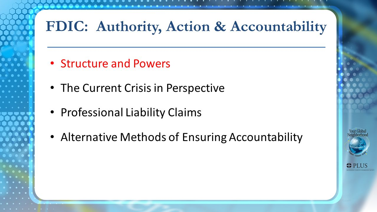 Structure and Powers The Current Crisis in Perspective Professional Liability Claims Alternative Methods of Ensuring Accountability FDIC: Authority, Action & Accountability