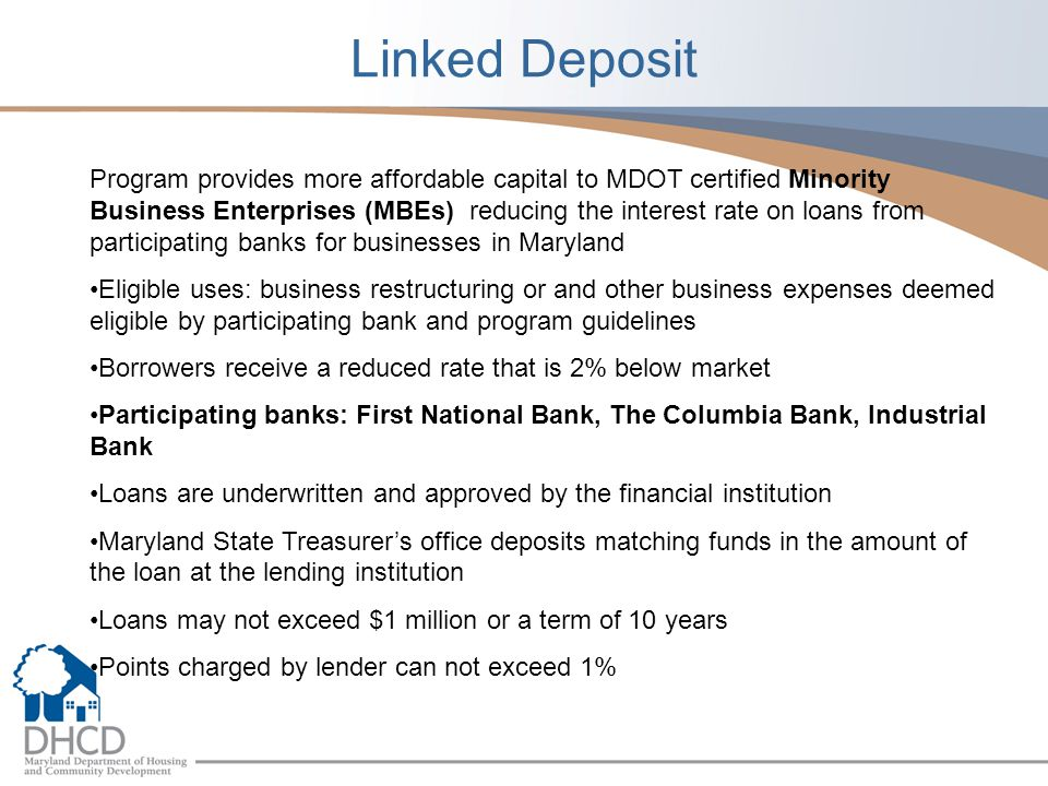 Linked Deposit Program provides more affordable capital to MDOT certified Minority Business Enterprises (MBEs) reducing the interest rate on loans from participating banks for businesses in Maryland Eligible uses: business restructuring or and other business expenses deemed eligible by participating bank and program guidelines Borrowers receive a reduced rate that is 2% below market Participating banks: First National Bank, The Columbia Bank, Industrial Bank Loans are underwritten and approved by the financial institution Maryland State Treasurers office deposits matching funds in the amount of the loan at the lending institution Loans may not exceed $1 million or a term of 10 years Points charged by lender can not exceed 1%