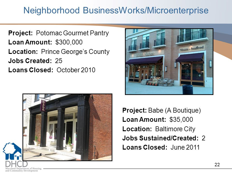Neighborhood BusinessWorks/Microenterprise Project: Potomac Gourmet Pantry Loan Amount: $300,000 Location: Prince Georges County Jobs Created: 25 Loans Closed: October Project: Babe (A Boutique) Loan Amount: $35,000 Location: Baltimore City Jobs Sustained/Created: 2 Loans Closed: June 2011