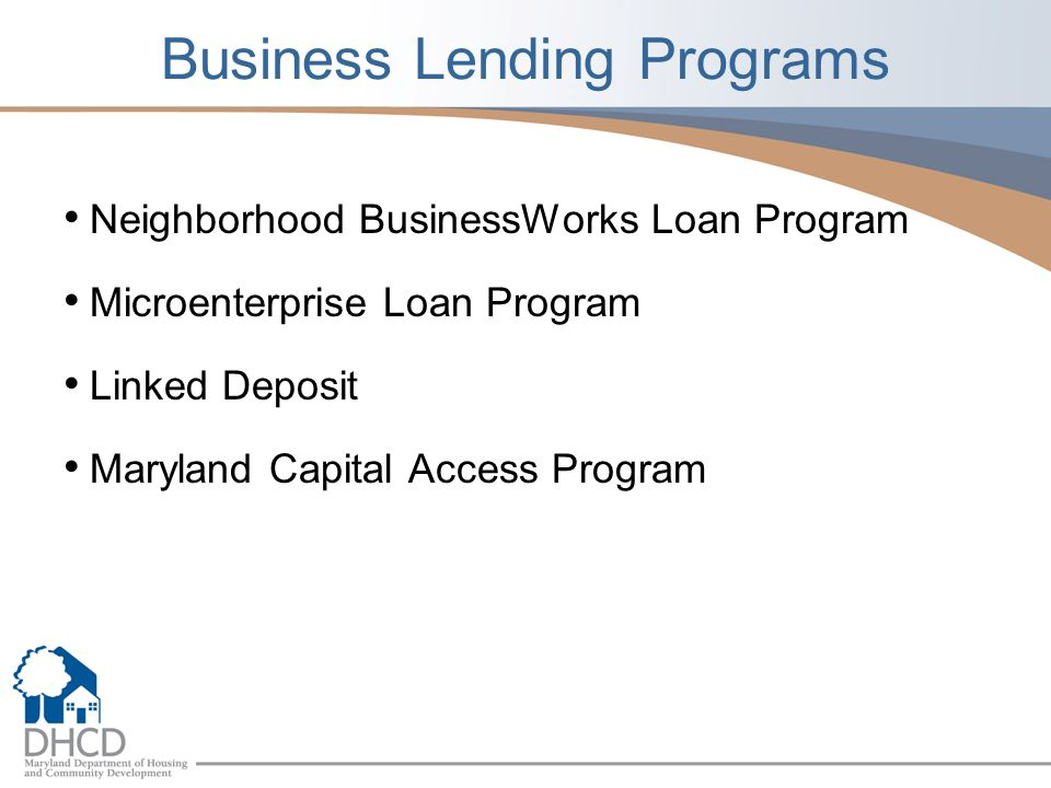 NEIGHBORHOOD REVITALIZATION Linked Deposit Program Program is for Certified Minority Business Enterprises (MBEs) reducing the interest rate on loans from participating banks Businesses certified by the Maryland Department of Transportation (MDOT) as a Minority Business Enterprise (MBE) are eligible 2% interest rate reduction on loans from enrolled financial institutions First National Bank, The Columbia Bank, Industrial Bank Loans are underwritten and approved by the financial institution Maryland State Treasurers office deposits matching funds in a CD at the lending institution Loans may not exceed $1 million Loan terms can not exceed 10 years Points charged by lender can not exceed 1% Project or activity must be in Maryland Maryland Capital Access Program (MCAP) Program allows lenders to make loans that fall slightly outside of their normal credit guidelines.