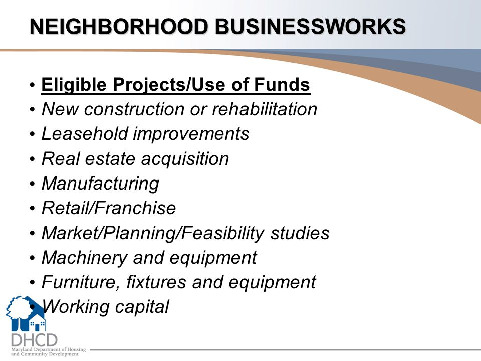 NEIGHBORHOOD BUSINESSWORKS Eligible Projects/Use of Funds New construction or rehabilitation Leasehold improvements Real estate acquisition Manufacturing Retail/Franchise Market/Planning/Feasibility studies Machinery and equipment Furniture, fixtures and equipment Working capital