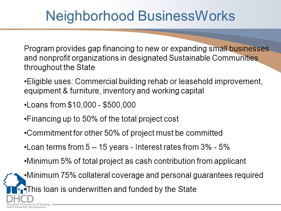 Neighborhood BusinessWorks Program provides gap financing to new or expanding small businesses and nonprofit organizations in designated Sustainable Communities throughout the State Eligible uses: Commercial building rehab or leasehold improvement, equipment & furniture, inventory and working capital Loans from $10,000 - $500,000 Financing up to 50% of the total project cost Commitment for other 50% of project must be committed Loan terms from 5 – 15 years - Interest rates from 3% - 5% Minimum 5% of total project as cash contribution from applicant Minimum 75% collateral coverage and personal guarantees required This loan is underwritten and funded by the State