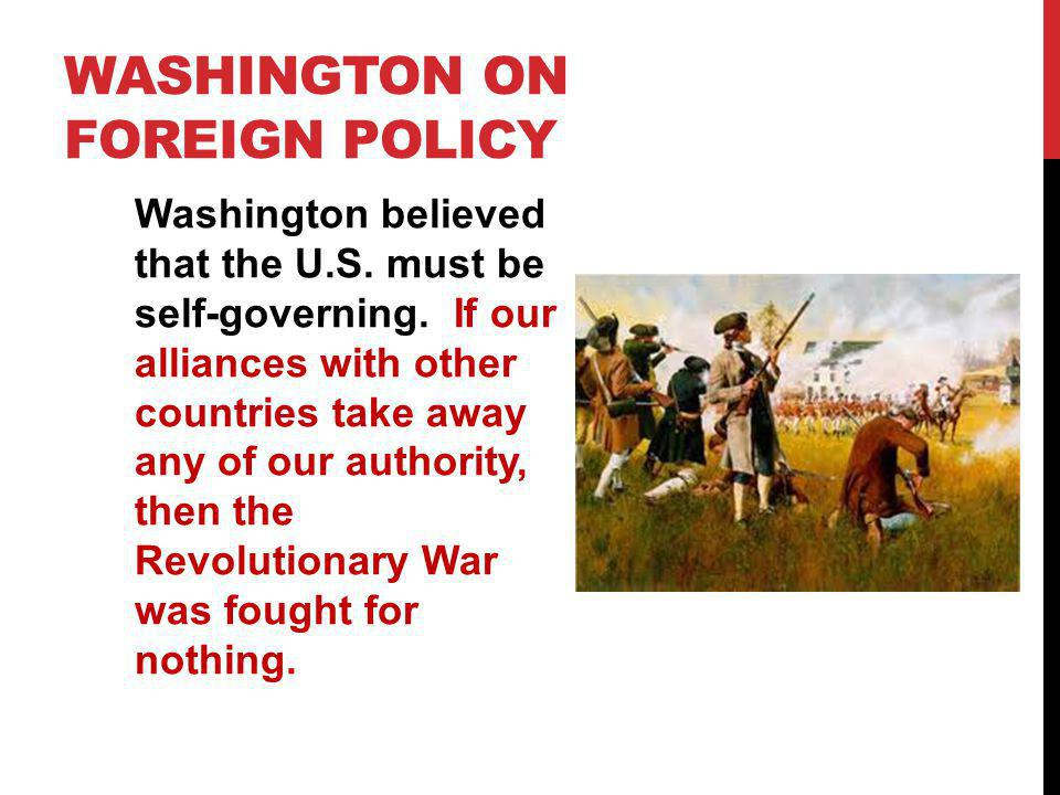 WASHINGTON ON FOREIGN POLICY Washington believed that the U.S. must be self-governing. If our alliances with other countries take away any of our auth