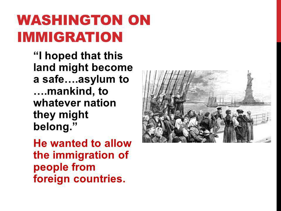WASHINGTON ON IMMIGRATION I hoped that this land might become a safe….asylum to ….mankind, to whatever nation they might belong. He wanted to allow th