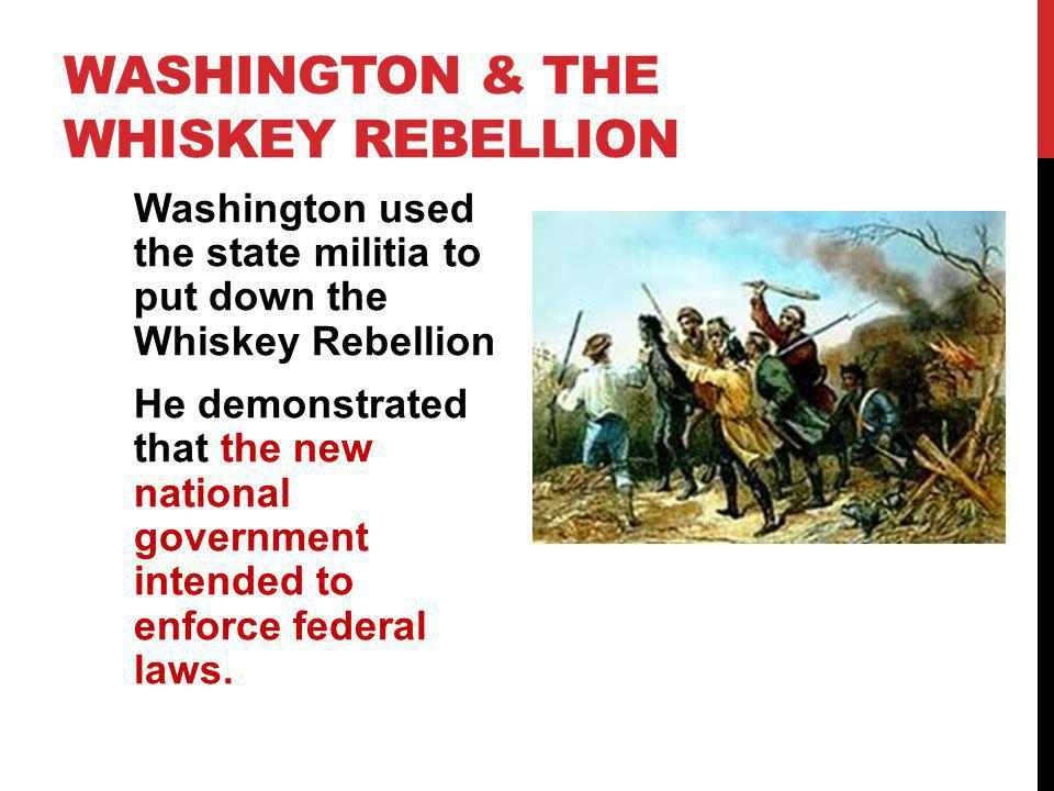 WASHINGTON & THE WHISKEY REBELLION Washington used the state militia to put down the Whiskey Rebellion He demonstrated that the new national governmen