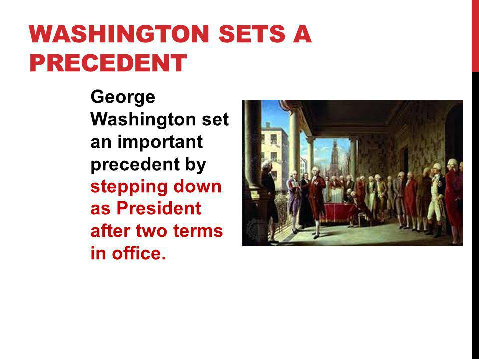 WASHINGTON SETS A PRECEDENT George Washington set an important precedent by stepping down as President after two terms in office.