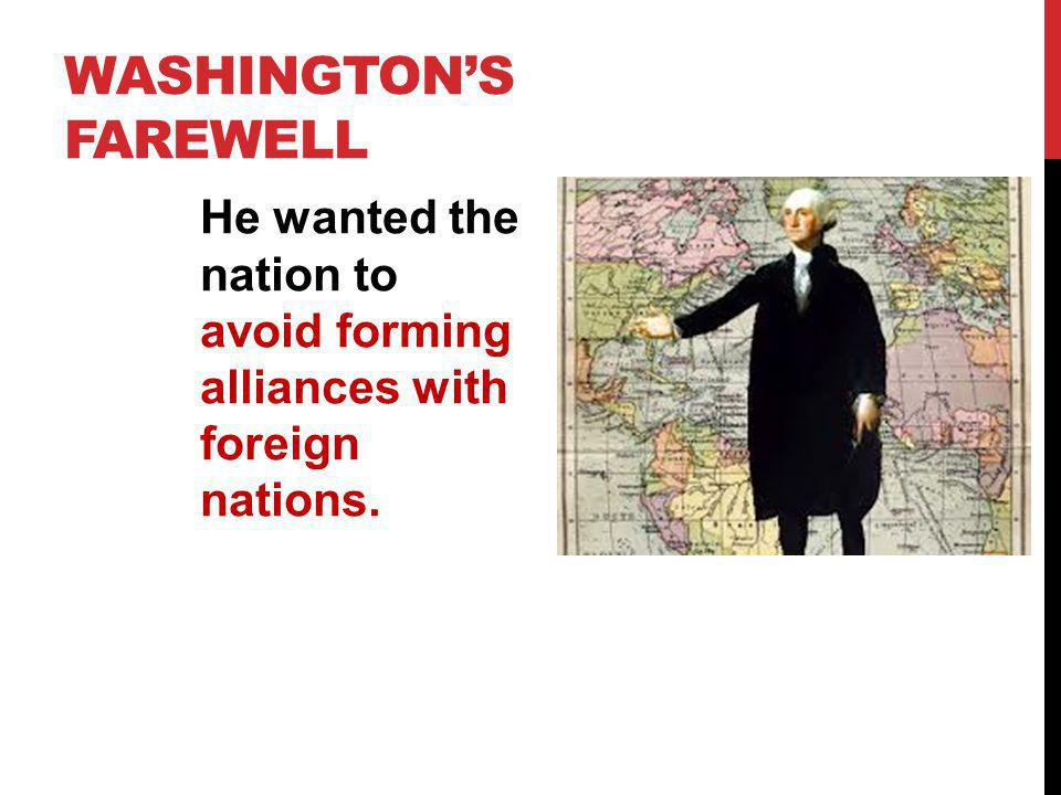 WASHINGTONS FAREWELL He wanted the nation to avoid forming alliances with foreign nations.