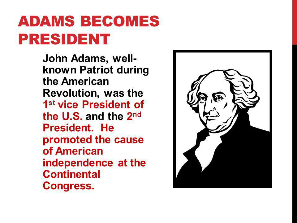 ADAMS BECOMES PRESIDENT John Adams, well- known Patriot during the American Revolution, was the 1 st vice President of the U.S. and the 2 nd President