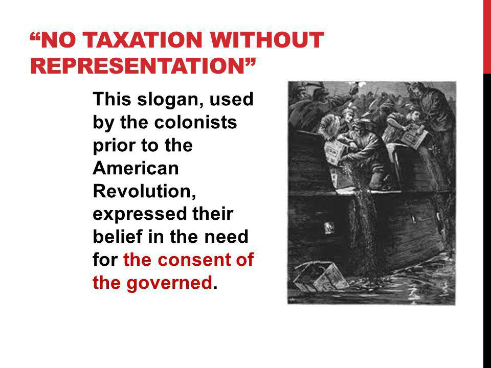 NO TAXATION WITHOUT REPRESENTATION This slogan, used by the colonists prior to the American Revolution, expressed their belief in the need for the con