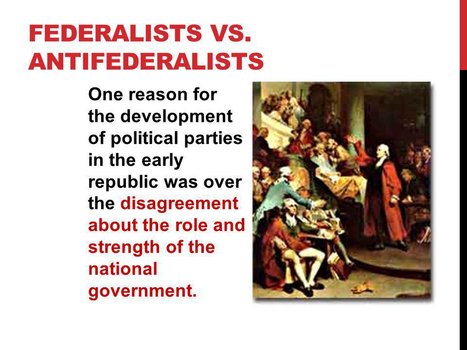FEDERALISTS VS. ANTIFEDERALISTS One reason for the development of political parties in the early republic was over the disagreement about the role and