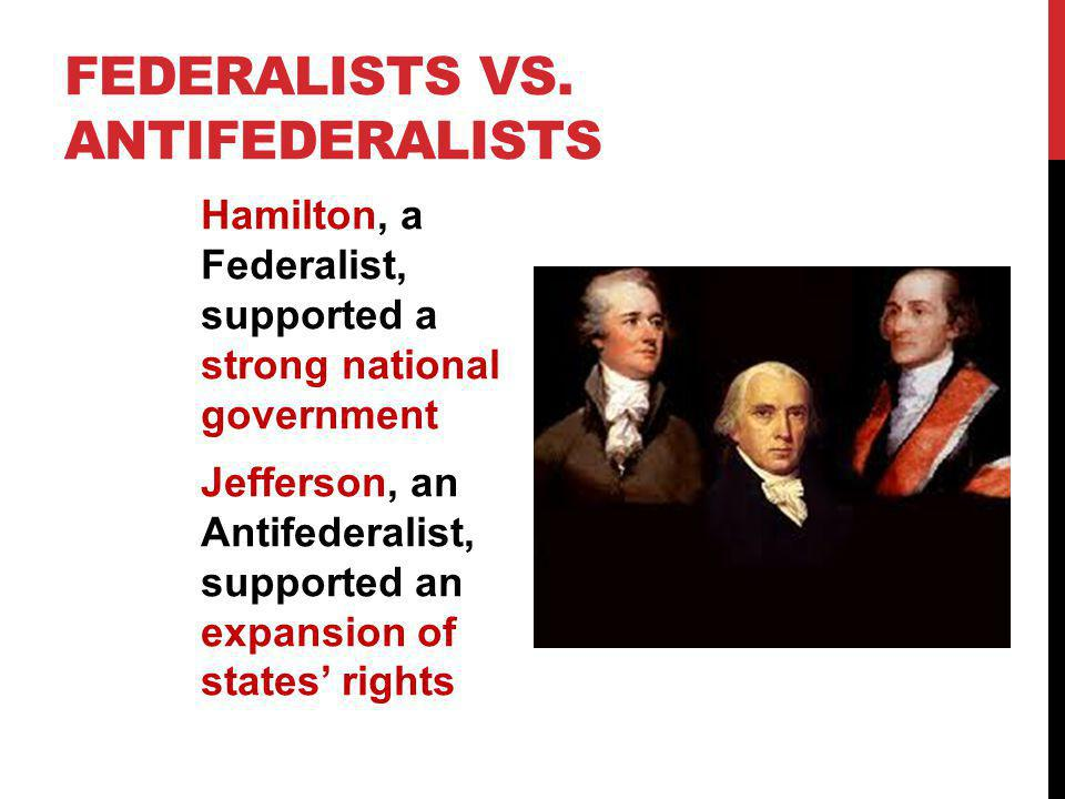 FEDERALISTS VS. ANTIFEDERALISTS Hamilton, a Federalist, supported a strong national government Jefferson, an Antifederalist, supported an expansion of