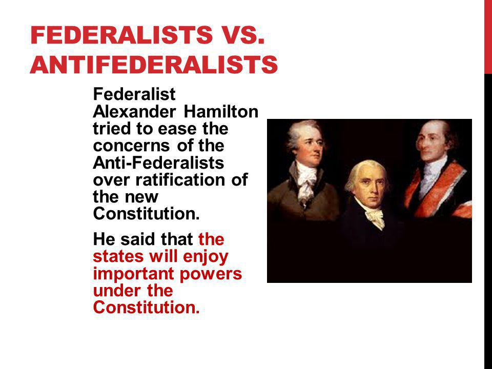 FEDERALISTS VS. ANTIFEDERALISTS Federalist Alexander Hamilton tried to ease the concerns of the Anti-Federalists over ratification of the new Constitu