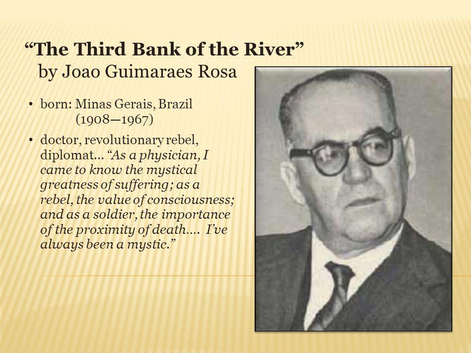 The Third Bank of the River by Joao Guimaraes Rosa born: Minas Gerais, Brazil (19081967) doctor, revolutionary rebel, diplomat… As a physician, I came