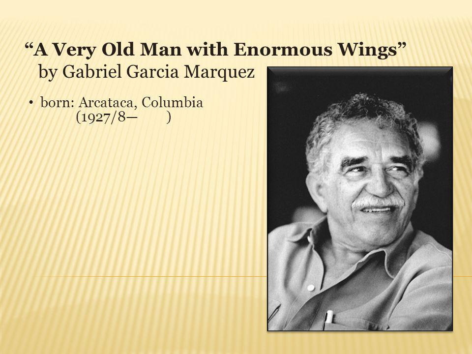 A Very Old Man with Enormous Wings by Gabriel Garcia Marquez born: Arcataca, Columbia (1927/8 )