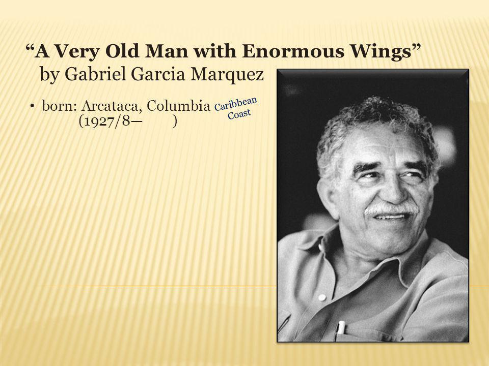 A Very Old Man with Enormous Wings by Gabriel Garcia Marquez born: Arcataca, Columbia (1927/8 ) Caribbean Coast