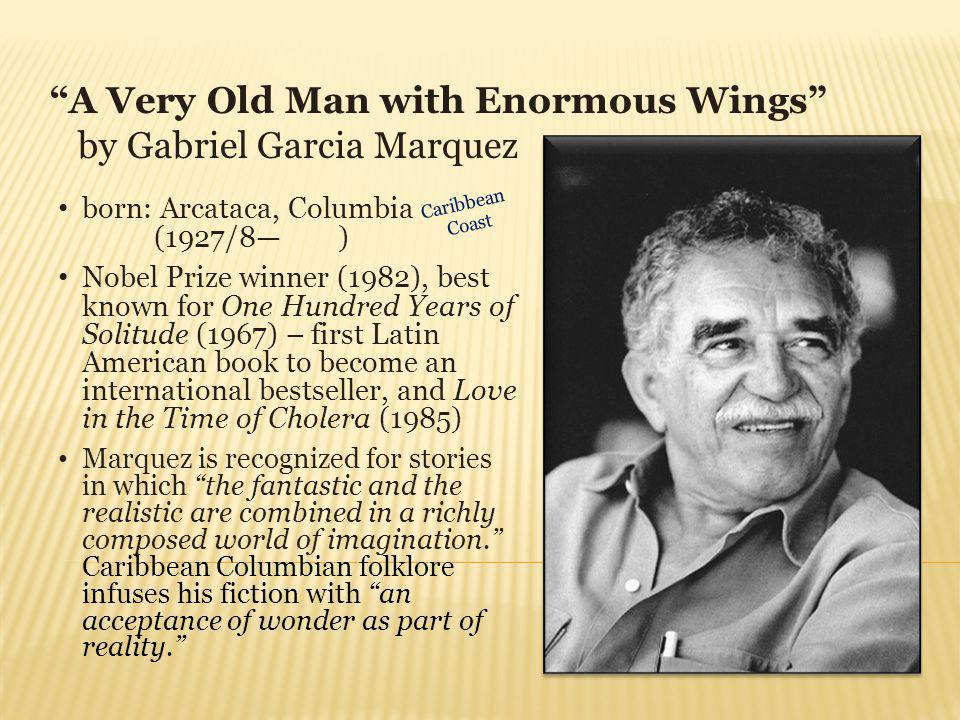 A Very Old Man with Enormous Wings by Gabriel Garcia Marquez born: Arcataca, Columbia (1927/8 ) Nobel Prize winner (1982), best known for One Hundred