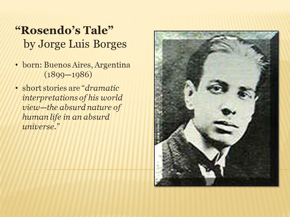 Rosendos Tale by Jorge Luis Borges born: Buenos Aires, Argentina (18991986) short stories are dramatic interpretations of his world viewthe absurd nature of human life in an absurd universe.