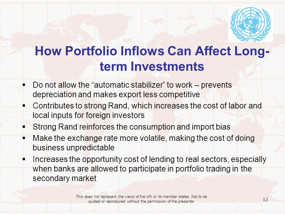How Portfolio Inflows Can Affect Long- term Investments Do not allow the automatic stabilizer to work – prevents depreciation and makes export less competitive Contributes to strong Rand, which increases the cost of labor and local inputs for foreign investors Strong Rand reinforces the consumption and import bias Make the exchange rate more volatile, making the cost of doing business unpredictable Increases the opportunity cost of lending to real sectors, especially when banks are allowed to participate in portfolio trading in the secondary market 13 This does not represent the views of the UN or its member states.