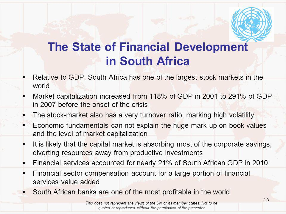 The State of Financial Development in South Africa Relative to GDP, South Africa has one of the largest stock markets in the world Market capitalization increased from 118% of GDP in 2001 to 291% of GDP in 2007 before the onset of the crisis The stock-market also has a very turnover ratio, marking high volatility Economic fundamentals can not explain the huge mark-up on book values and the level of market capitalization It is likely that the capital market is absorbing most of the corporate savings, diverting resources away from productive investments Financial services accounted for nearly 21% of South African GDP in 2010 Financial sector compensation account for a large portion of financial services value added South African banks are one of the most profitable in the world 16 This does not represent the views of the UN or its member states.