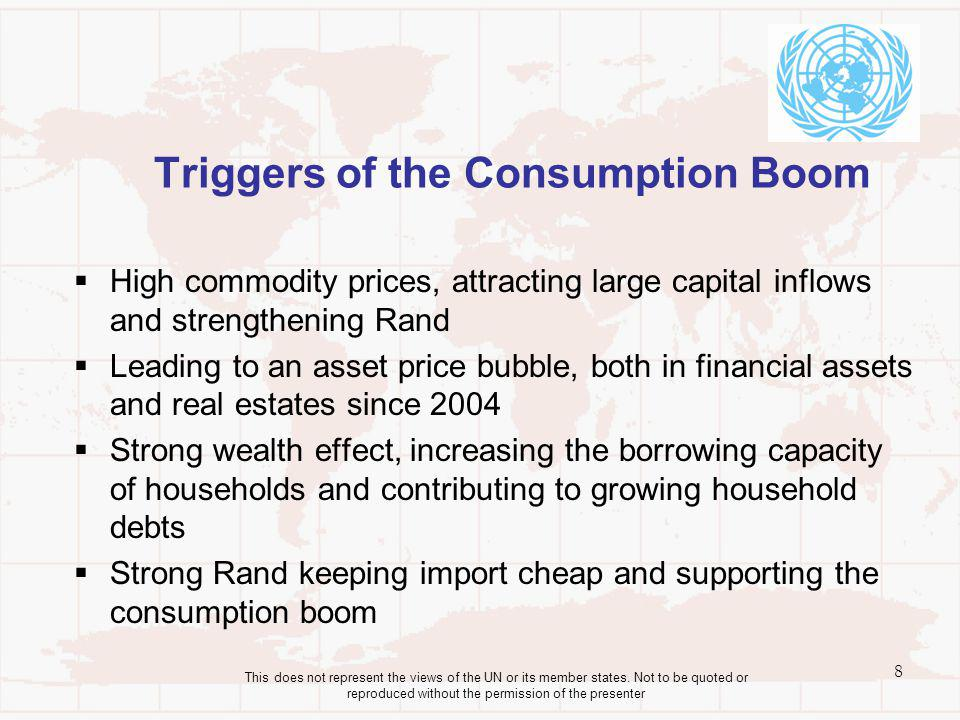Triggers of the Consumption Boom High commodity prices, attracting large capital inflows and strengthening Rand Leading to an asset price bubble, both in financial assets and real estates since 2004 Strong wealth effect, increasing the borrowing capacity of households and contributing to growing household debts Strong Rand keeping import cheap and supporting the consumption boom 8 This does not represent the views of the UN or its member states.