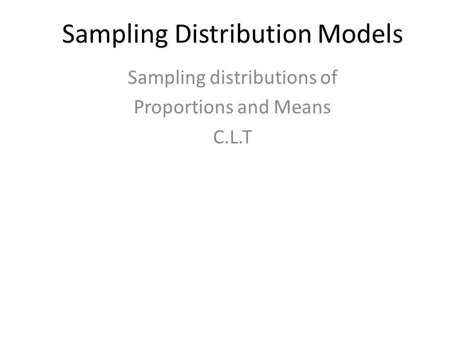 Sampling Distribution Models Sampling distributions of Proportions and Means C.L.T