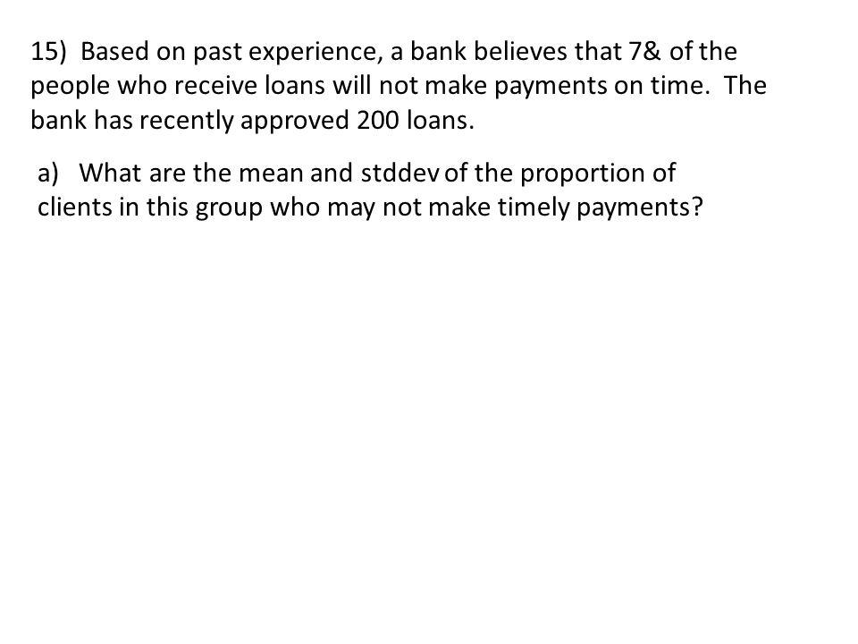 15) Based on past experience, a bank believes that 7& of the people who receive loans will not make payments on time.