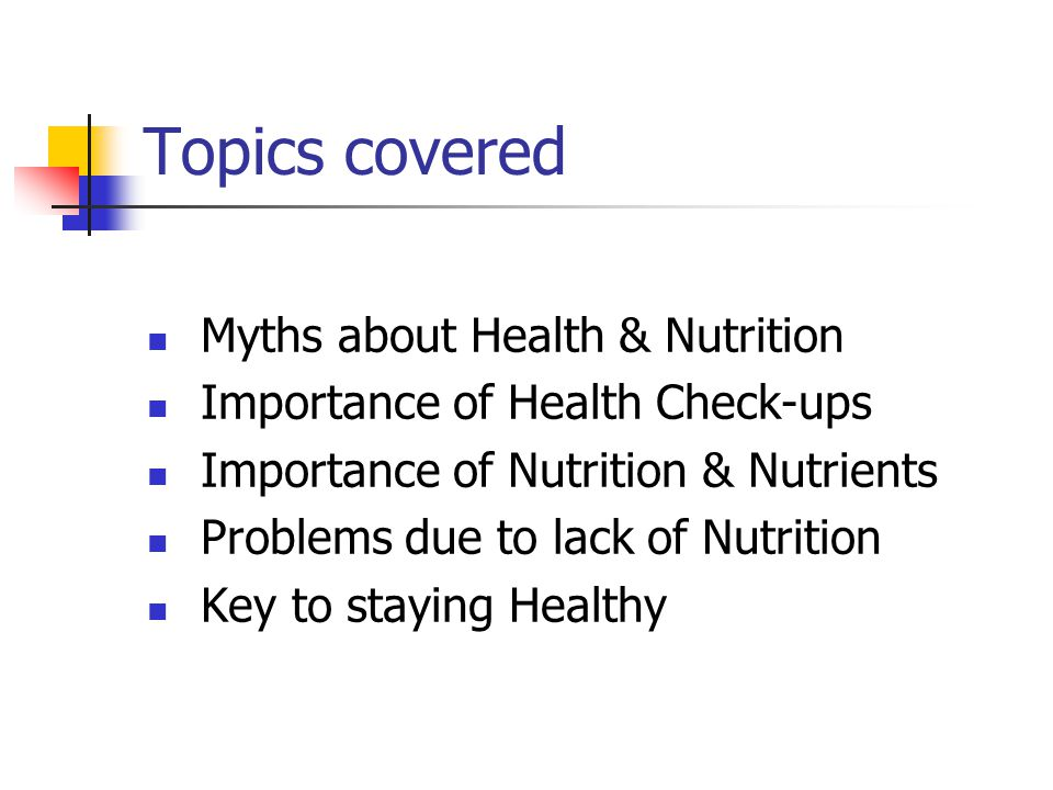 Topics covered Myths about Health & Nutrition Importance of Health Check-ups Importance of Nutrition & Nutrients Problems due to lack of Nutrition Key to staying Healthy