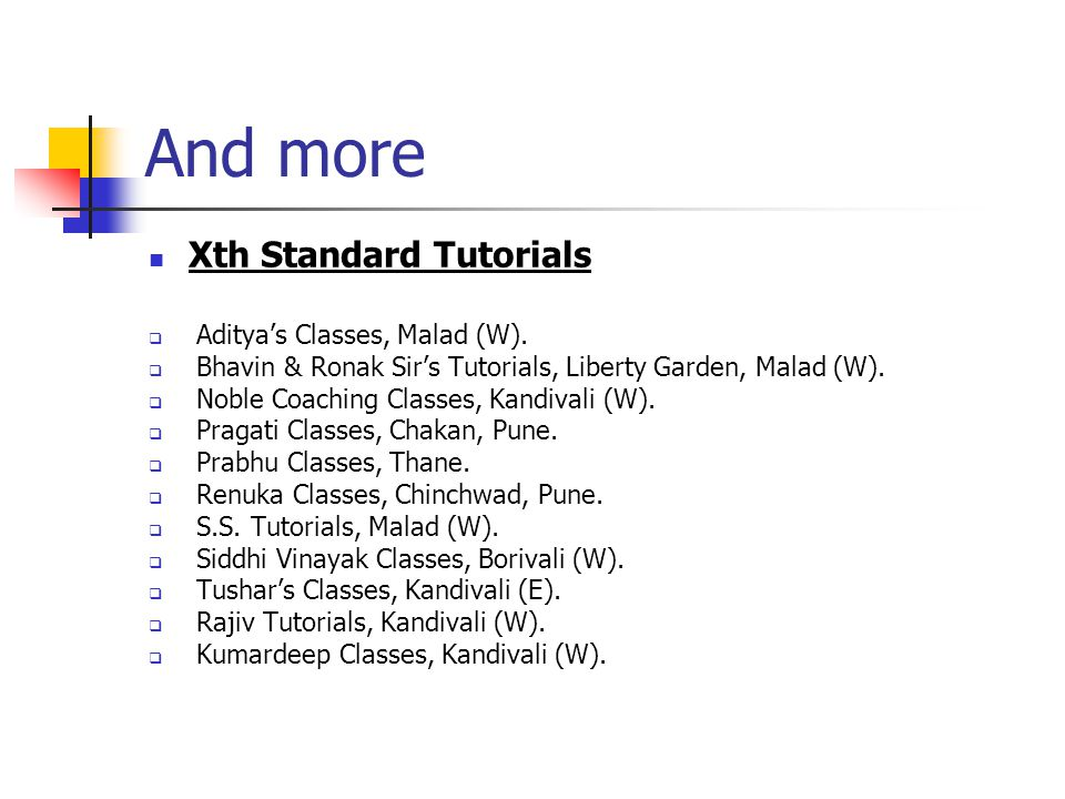 And more Xth Standard Tutorials Adityas Classes, Malad (W). Bhavin & Ronak Sirs Tutorials, Liberty Garden, Malad (W). Noble Coaching Classes, Kandival