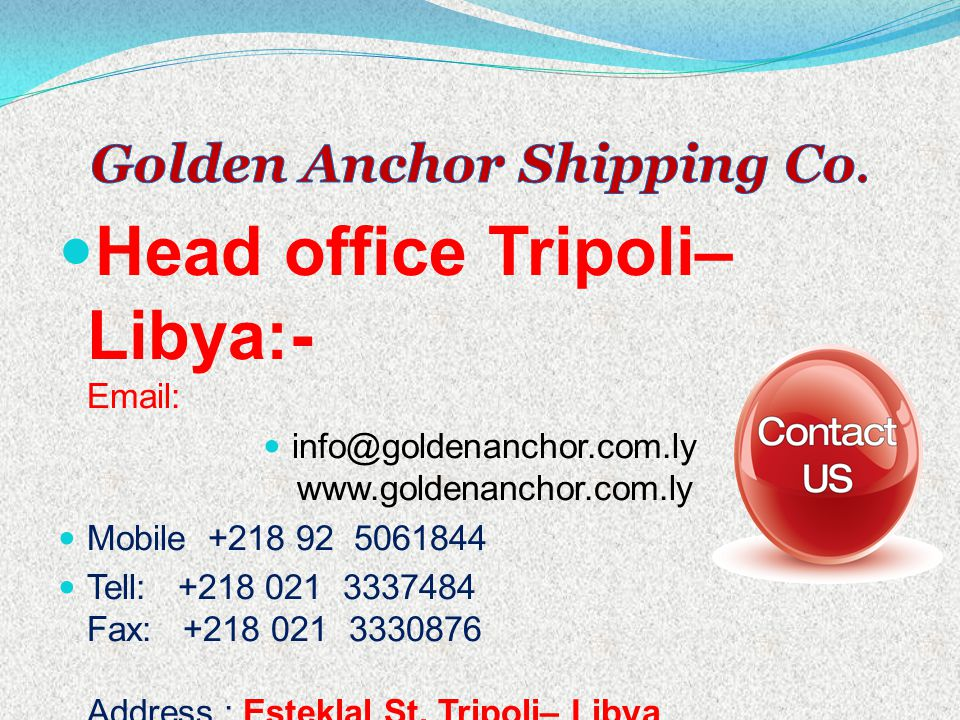 Head office Tripoli– Libya:- Email: info@goldenanchor.com.ly www.goldenanchor.com.ly Mobile: +218 92 5061844 Tell: +218 021 3337484 Fax: +218 021 3330876 Address : Esteklal St.