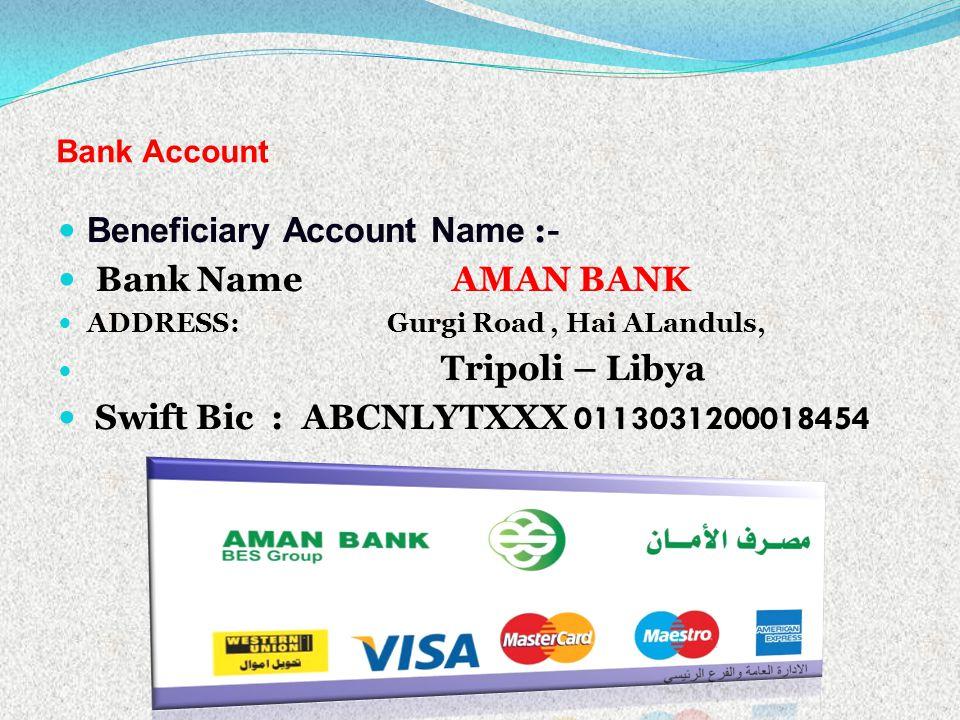 Bank Account Beneficiary Account Name :- Bank Name AMAN BANK ADDRESS: Gurgi Road, Hai ALanduls, Tripoli – Libya Swift Bic : ABCNLYTXXX 0113031200018454